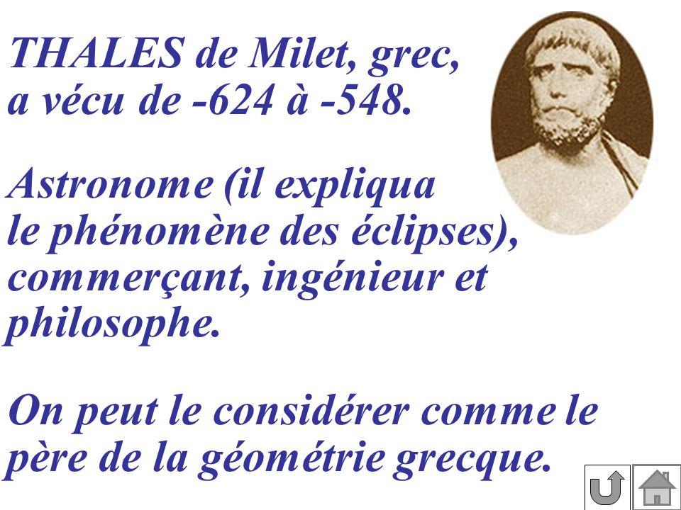 THALES de Milet, grec, a vécu de -624 à -548. On peut le considérer comme le père de la géométrie grecque. Astronome (il expliqua le phénomène des écl