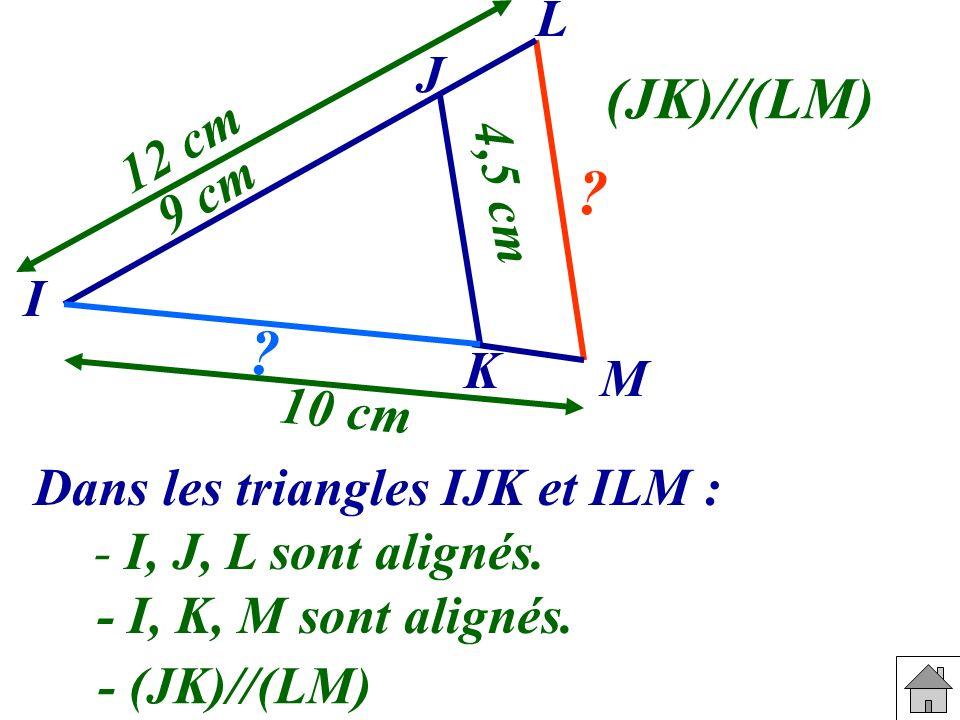 Dans les triangles IJK et ILM : - I, J, L sont alignés. - I, K, M sont alignés. - (JK)//(LM) L J I K M 9 cm 10 cm 4,5 cm 12 cm ? ? (JK)//(LM)