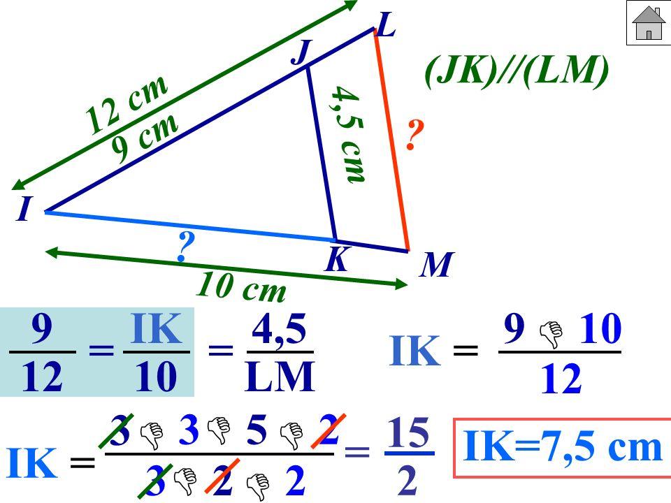 9 12 IK 10 == 4,5 LM J I K M 9 cm 10 cm 4,5 cm 12 cm ? ? (JK)//(LM) IK= 9 10 12 IK= 3 3 3 5 2 2 2 = 15 2 IK=7,5 cm L
