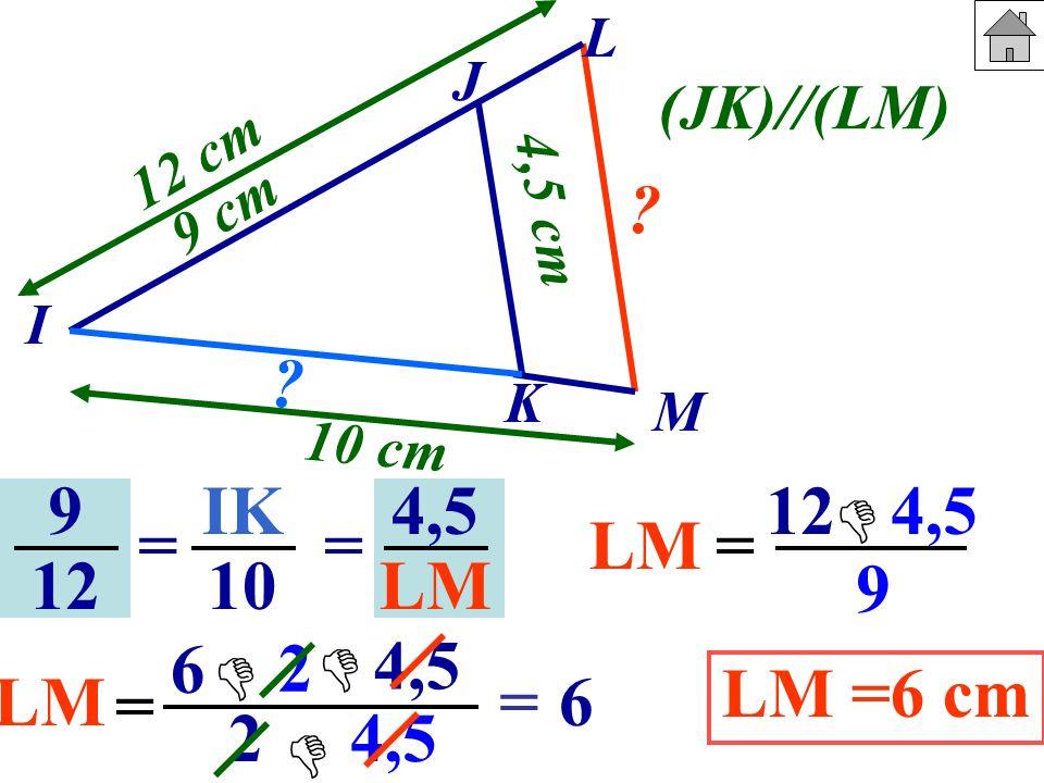 9 12 IK 10 == 4,5 LM J I K M 9 cm 10 cm 4,5 cm 12 cm ? ? (JK)//(LM) LM= 12 4,5 9 LM = 6 2 4,5 2 4,5 =6 LM =6 cm L