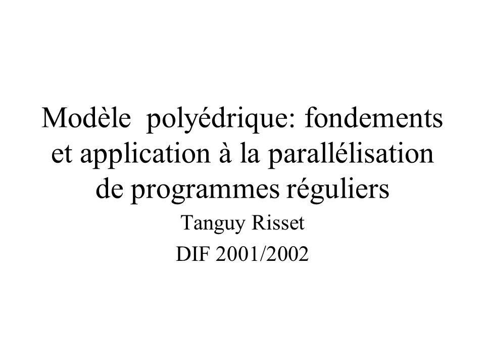 Modèle polyédrique: fondements et application à la parallélisation de programmes réguliers Tanguy Risset DIF 2001/2002