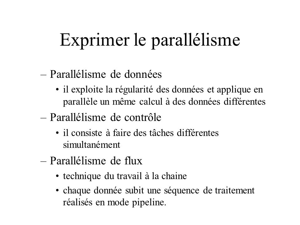 Exprimer le parallélisme –Parallélisme de données il exploite la régularité des données et applique en parallèle un même calcul à des données différen