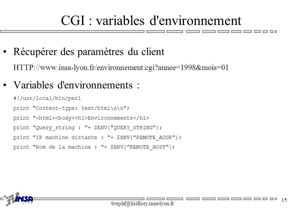 Stephf@lisiflory.insa-lyon.fr 15 CGI : variables d'environnement Récupérer des paramètres du client HTTP://www.insa-lyon.fr/environnement.cgi?annee=19