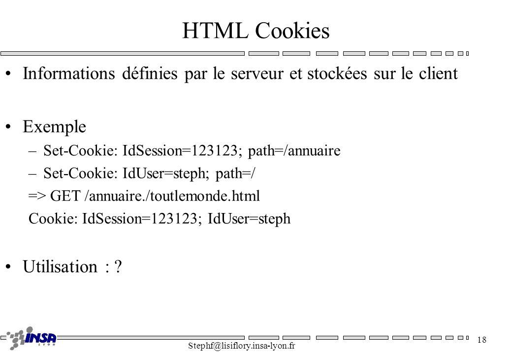 Stephf@lisiflory.insa-lyon.fr 18 HTML Cookies Informations définies par le serveur et stockées sur le client Exemple –Set-Cookie: IdSession=123123; pa