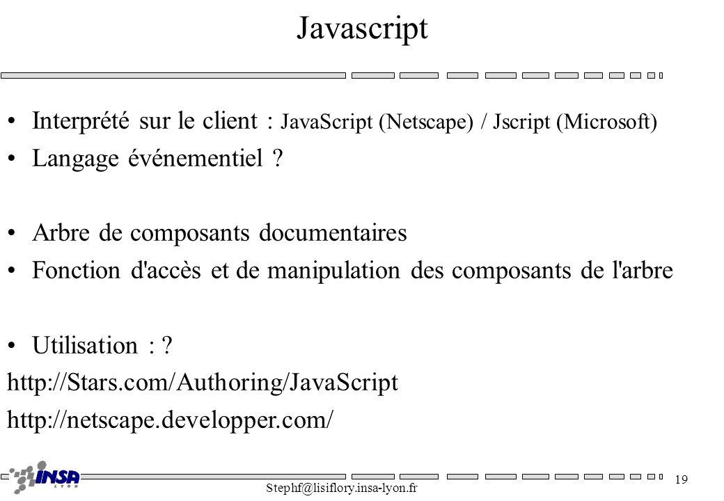Stephf@lisiflory.insa-lyon.fr 19 Javascript Interprété sur le client : JavaScript (Netscape) / Jscript (Microsoft) Langage événementiel ? Arbre de com