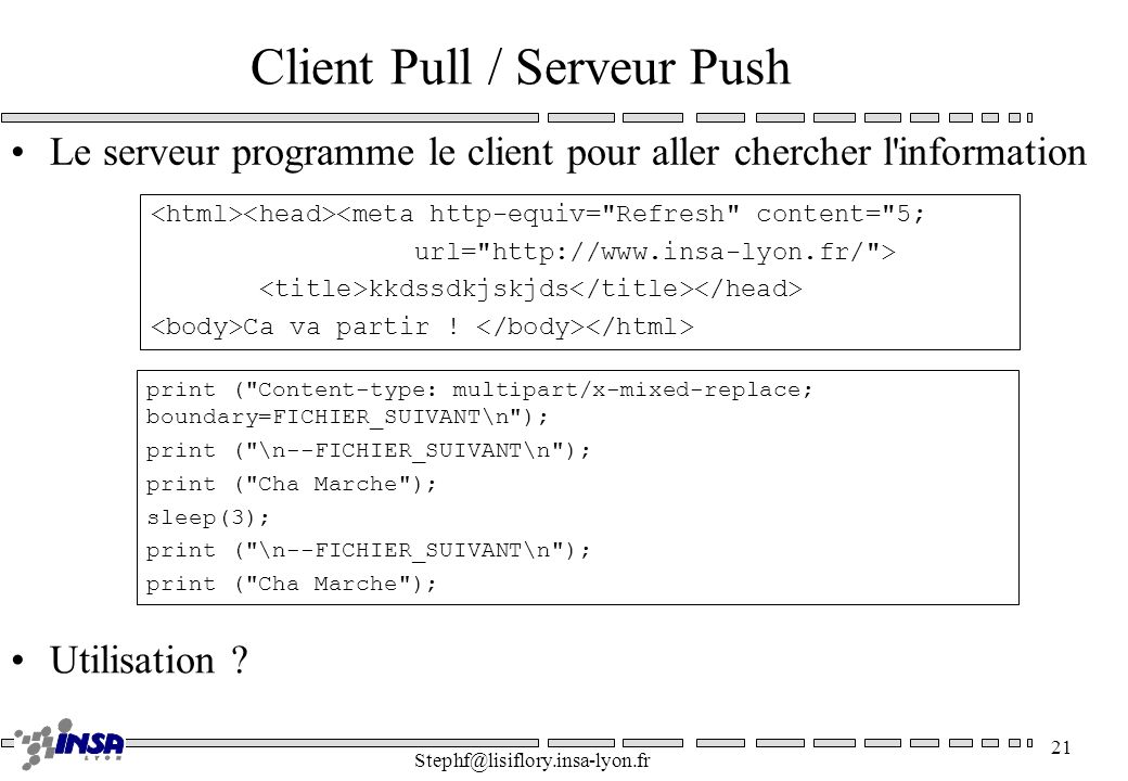 Stephf@lisiflory.insa-lyon.fr 21 Client Pull / Serveur Push Le serveur programme le client pour aller chercher l'information print (