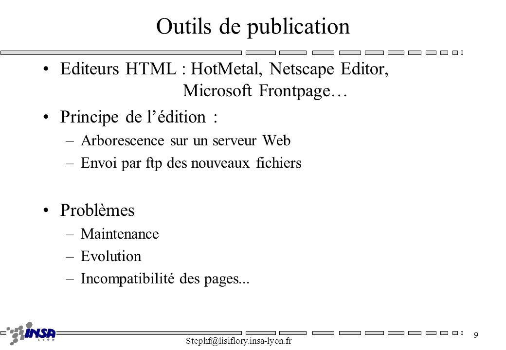 Stephf@lisiflory.insa-lyon.fr 9 Outils de publication Editeurs HTML : HotMetal, Netscape Editor, Microsoft Frontpage… Principe de lédition : –Arboresc