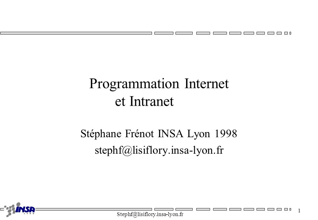 Stephf@lisiflory.insa-lyon.fr 1 Programmation Internet et Intranet Stéphane Frénot INSA Lyon 1998 stephf@lisiflory.insa-lyon.fr