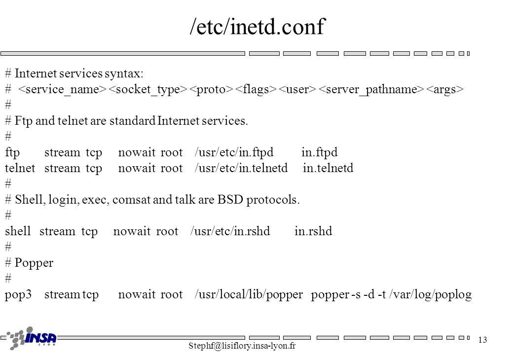 Stephf@lisiflory.insa-lyon.fr 13 /etc/inetd.conf # Internet services syntax: # # Ftp and telnet are standard Internet services. # ftp stream tcp nowai