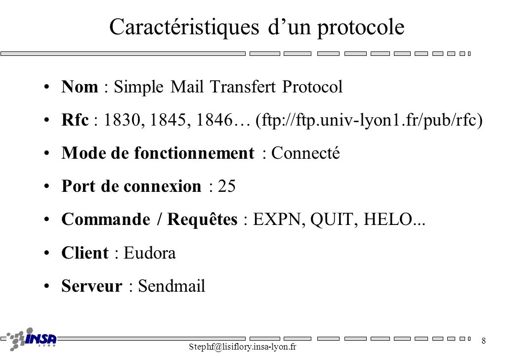 Stephf@lisiflory.insa-lyon.fr 8 Caractéristiques dun protocole Nom : Simple Mail Transfert Protocol Rfc : 1830, 1845, 1846… (ftp://ftp.univ-lyon1.fr/pub/rfc) Mode de fonctionnement : Connecté Port de connexion : 25 Commande / Requêtes : EXPN, QUIT, HELO...
