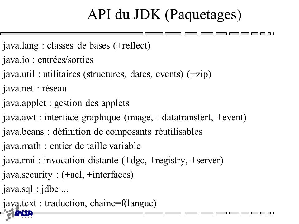 API du JDK (Paquetages) java.lang : classes de bases (+reflect) java.io : entrées/sorties java.util : utilitaires (structures, dates, events) (+zip) j