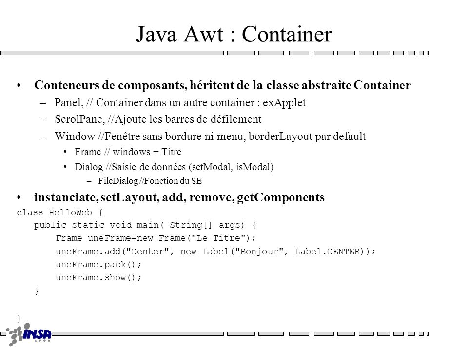 Java Awt : Container Conteneurs de composants, héritent de la classe abstraite Container –Panel, // Container dans un autre container : exApplet –ScrolPane, //Ajoute les barres de défilement –Window //Fenêtre sans bordure ni menu, borderLayout par default Frame // windows + Titre Dialog //Saisie de données (setModal, isModal) –FileDialog //Fonction du SE instanciate, setLayout, add, remove, getComponents class HelloWeb { public static void main( String[] args) { Frame uneFrame=new Frame( Le Titre ); uneFrame.add( Center , new Label( Bonjour , Label.CENTER)); uneFrame.pack(); uneFrame.show(); }