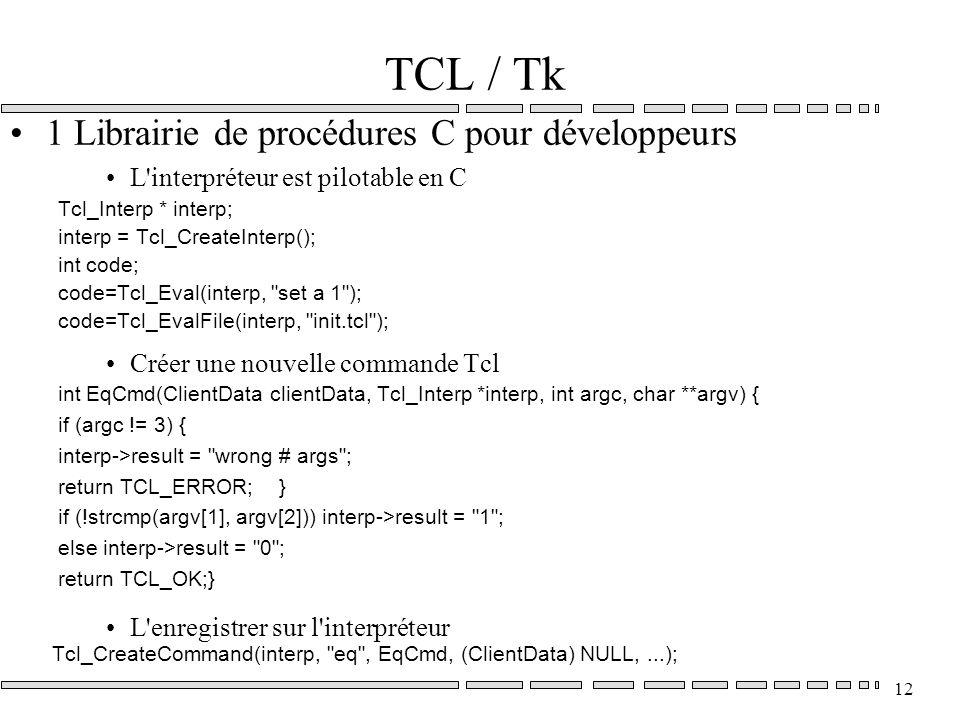12 TCL / Tk 1 Librairie de procédures C pour développeurs L interpréteur est pilotable en C Tcl_Interp * interp; interp = Tcl_CreateInterp(); int code; code=Tcl_Eval(interp, set a 1 ); code=Tcl_EvalFile(interp, init.tcl ); Créer une nouvelle commande Tcl int EqCmd(ClientData clientData, Tcl_Interp *interp, int argc, char **argv) { if (argc != 3) { interp->result = wrong # args ; return TCL_ERROR; } if (!strcmp(argv[1], argv[2])) interp->result = 1 ; else interp->result = 0 ; return TCL_OK;} L enregistrer sur l interpréteur Tcl_CreateCommand(interp, eq , EqCmd, (ClientData) NULL,...);