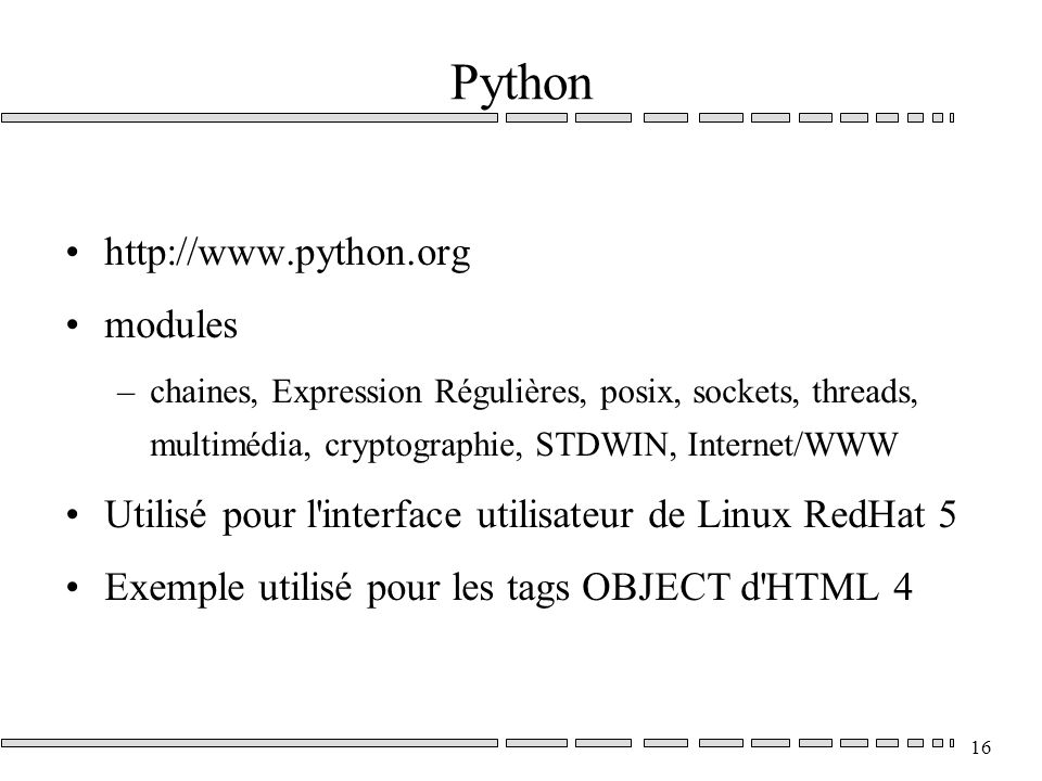 16 Python http://www.python.org modules –chaines, Expression Régulières, posix, sockets, threads, multimédia, cryptographie, STDWIN, Internet/WWW Utilisé pour l interface utilisateur de Linux RedHat 5 Exemple utilisé pour les tags OBJECT d HTML 4