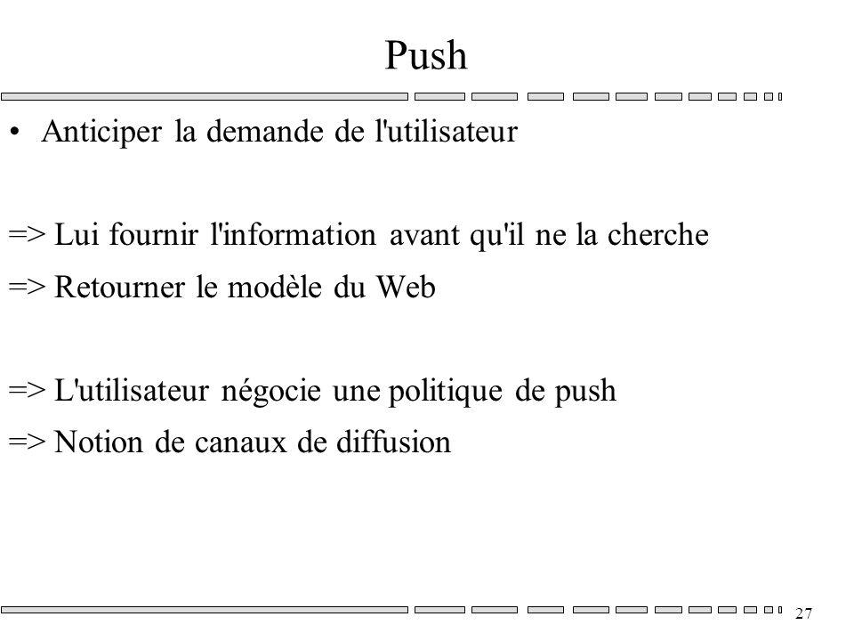 27 Push Anticiper la demande de l utilisateur => Lui fournir l information avant qu il ne la cherche => Retourner le modèle du Web => L utilisateur négocie une politique de push => Notion de canaux de diffusion