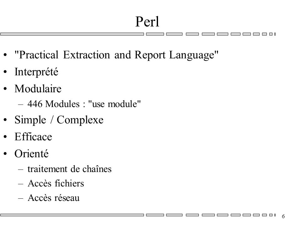 6 Perl Practical Extraction and Report Language Interprété Modulaire –446 Modules : use module Simple / Complexe Efficace Orienté –traitement de chaînes –Accès fichiers –Accès réseau