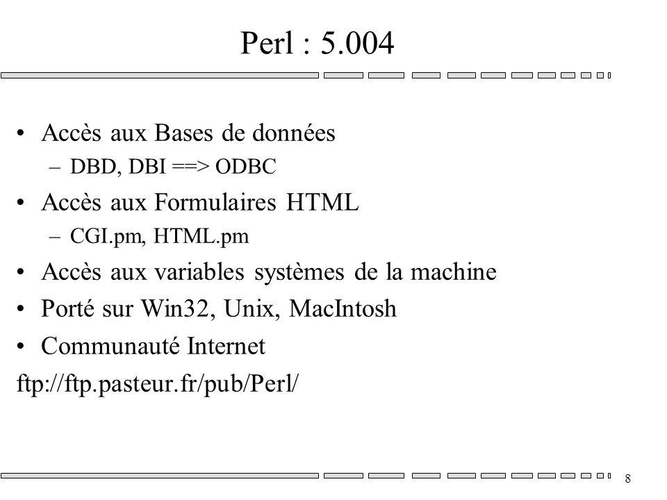 8 Perl : 5.004 Accès aux Bases de données –DBD, DBI ==> ODBC Accès aux Formulaires HTML –CGI.pm, HTML.pm Accès aux variables systèmes de la machine Porté sur Win32, Unix, MacIntosh Communauté Internet ftp://ftp.pasteur.fr/pub/Perl/