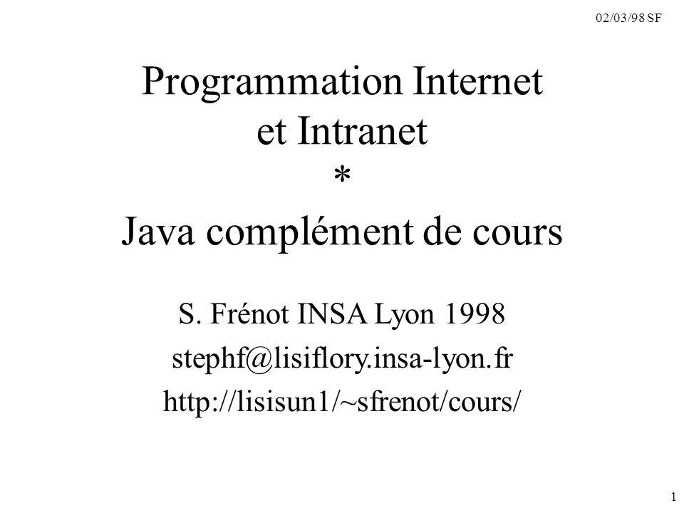 02/03/98 SF 12 Package java.applet getAppletInfo, getParameterInfo, init, start, stop, destroy -------------------------- URL getDocumentBase( ); URL getCodeBase( ); String getParameter(String name); boolean isActive( ); void appletResize (int width, int heigt); ------------------------- AppletContext getAppletContext( ); void showDocument(URL url, String target); void showStatus(String status); Applet getApplet(String name); Enumeration getApplets(); ------------------------- AudioClip getAudioClip(URL url); Image getImage(URL url); Classe : AppletInterfaces : AppletContext AppletStub AudioClip