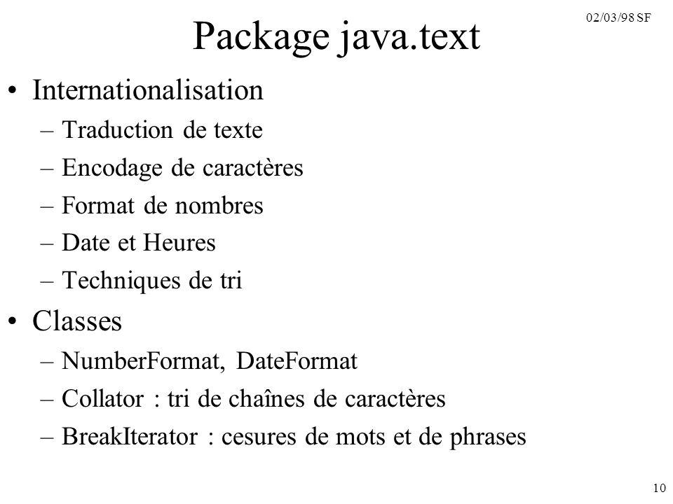 02/03/98 SF 10 Package java.text Internationalisation –Traduction de texte –Encodage de caractères –Format de nombres –Date et Heures –Techniques de t