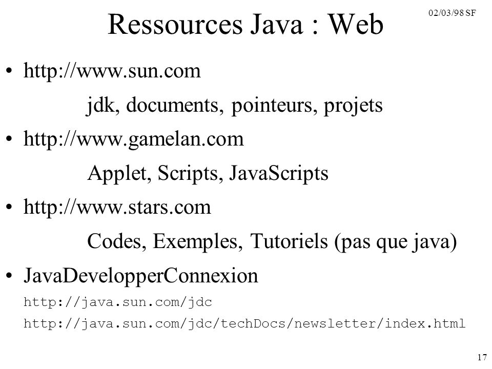 02/03/98 SF 17 Ressources Java : Web http://www.sun.com jdk, documents, pointeurs, projets http://www.gamelan.com Applet, Scripts, JavaScripts http://www.stars.com Codes, Exemples, Tutoriels (pas que java) JavaDevelopperConnexion http://java.sun.com/jdc http://java.sun.com/jdc/techDocs/newsletter/index.html