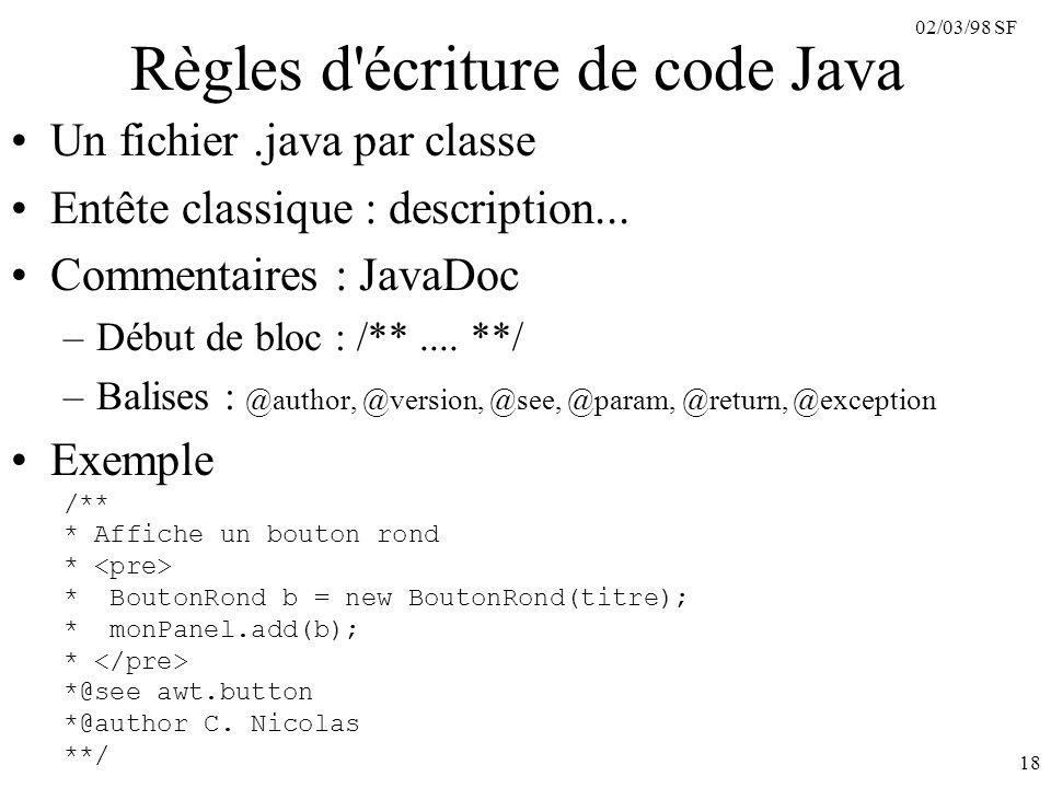 02/03/98 SF 18 Règles d'écriture de code Java Un fichier.java par classe Entête classique : description... Commentaires : JavaDoc –Début de bloc : /**