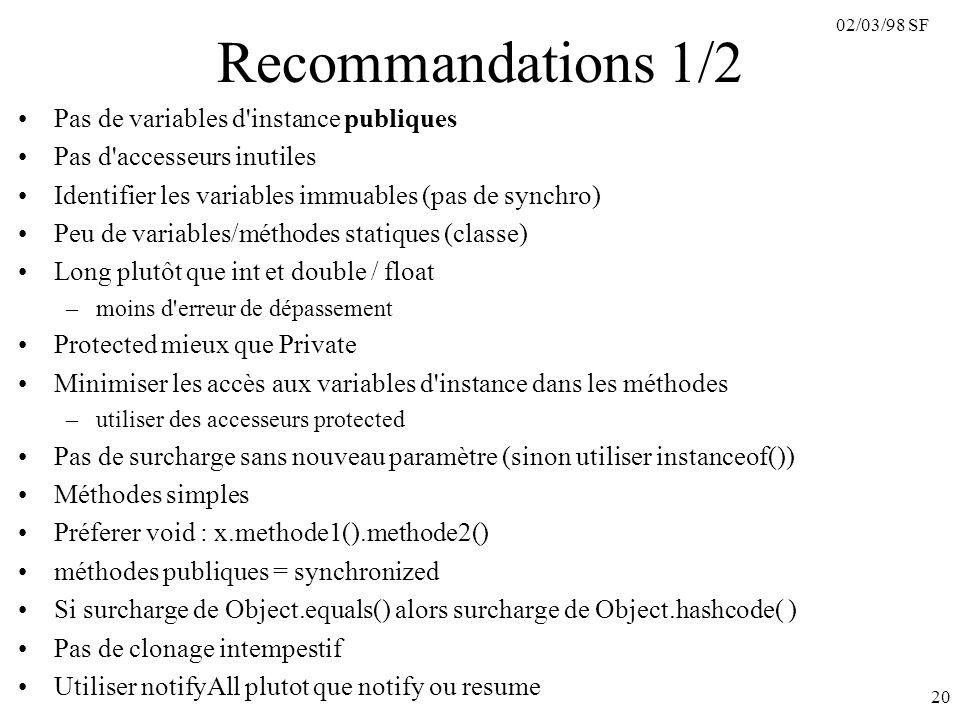 02/03/98 SF 20 Recommandations 1/2 Pas de variables d instance publiques Pas d accesseurs inutiles Identifier les variables immuables (pas de synchro) Peu de variables/méthodes statiques (classe) Long plutôt que int et double / float –moins d erreur de dépassement Protected mieux que Private Minimiser les accès aux variables d instance dans les méthodes –utiliser des accesseurs protected Pas de surcharge sans nouveau paramètre (sinon utiliser instanceof()) Méthodes simples Préferer void : x.methode1().methode2() méthodes publiques = synchronized Si surcharge de Object.equals() alors surcharge de Object.hashcode( ) Pas de clonage intempestif Utiliser notifyAll plutot que notify ou resume