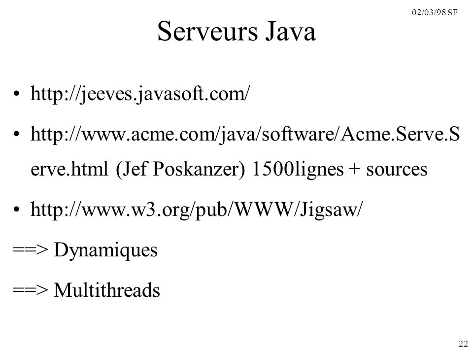 02/03/98 SF 22 Serveurs Java http://jeeves.javasoft.com/ http://www.acme.com/java/software/Acme.Serve.S erve.html (Jef Poskanzer) 1500lignes + sources http://www.w3.org/pub/WWW/Jigsaw/ ==> Dynamiques ==> Multithreads