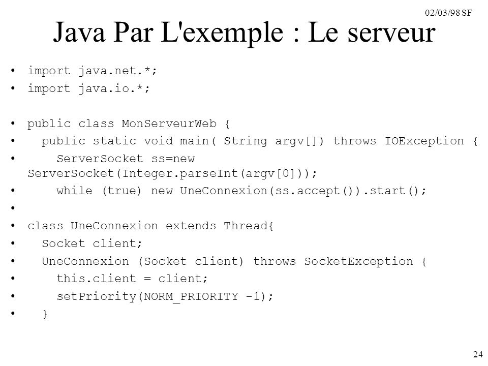 02/03/98 SF 24 Java Par L exemple : Le serveur import java.net.*; import java.io.*; public class MonServeurWeb { public static void main( String argv[]) throws IOException { ServerSocket ss=new ServerSocket(Integer.parseInt(argv[0])); while (true) new UneConnexion(ss.accept()).start(); class UneConnexion extends Thread{ Socket client; UneConnexion (Socket client) throws SocketException { this.client = client; setPriority(NORM_PRIORITY -1); }