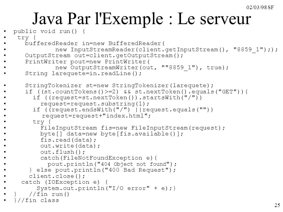 02/03/98 SF 25 Java Par l Exemple : Le serveur public void run() { try { bufferedReader in=new BufferedReader( new InputStreamReader(client.getInputStream(), 8859_1 );); OutputStream out=client.getOutputStream(); PrintWriter pout=new PrintWriter( new OutputStreamWriter(out, 8859_1 ), true); String larequete=in.readLine(); StringTokenizer st=new StringTokenizer(larequete); if ((st.countTokens()>=2) && st.nextToken().equals( GET )){ if ((request=st.nextToken()).startsWith( / )) request=request.substring(1); if ((request.endsWith( / ) ||request.equals( )) request=request+ index.html ; try { FileInputStream fis=new FileInputStream(request); byte[] data=new byte[fis.available()]; fis.read(data); out.write(data); out.flush(); catch(FileNotFoundException e){ pout.println( 404 Object not found ); } else pout.println( 400 Bad Request ); client.close(); catch (IOException e) { System.out.println( I/O error + e);} } //fin run() }//fin class