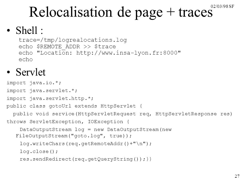02/03/98 SF 27 Relocalisation de page + traces Shell : trace=/tmp/logrealocations.log echo $REMOTE_ADDR >> $trace echo Location:   echo Servlet import java.io.*; import java.servlet.*; import java.servlet.http.*; public class gotoUrl extends HttpServlet { public void service(HttpServletRequest req, HttpServletResponse res) throws ServletException, IOException { DataOutputStream log = new DataOutputStream(new FileOutputStream( goto.log , true)); log.writeChars(req.getRemoteAddr()+ \n ); log.close(); res.sendRedirect(req.getQueryString());}}