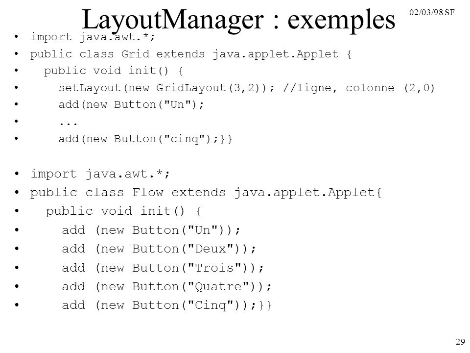02/03/98 SF 29 LayoutManager : exemples import java.awt.*; public class Grid extends java.applet.Applet { public void init() { setLayout(new GridLayout(3,2)); //ligne, colonne (2,0) add(new Button( Un );...