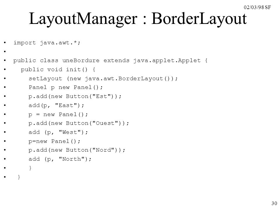 02/03/98 SF 30 LayoutManager : BorderLayout import java.awt.*; public class uneBordure extends java.applet.Applet { public void init() { setLayout (new java.awt.BorderLayout()); Panel p new Panel(); p.add(new Button( Est )); add(p, East ); p = new Panel(); p.add(new Button( Ouest )); add (p, West ); p=new Panel(); p.add(new Button( Nord )); add (p, North ); }