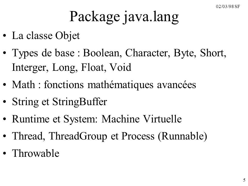02/03/98 SF 6 Package java.lang.reflect Nécessaire d Introspection –Interface member : décrit les membres d une classe Classes : Constructor, Field, Method Classe : Modifier –public, private, protected, static, final, synchronized, interface, abstract, native –transient : non persistant –volatile : variable à jour dans un thread Classe : Array ==> très utile pour les composants logiciels –JavaBean