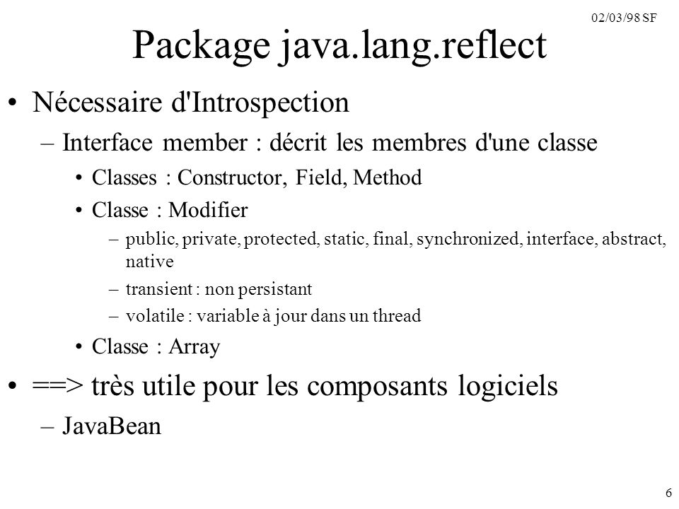 02/03/98 SF 6 Package java.lang.reflect Nécessaire d Introspection –Interface member : décrit les membres d une classe Classes : Constructor, Field, Method Classe : Modifier –public, private, protected, static, final, synchronized, interface, abstract, native –transient : non persistant –volatile : variable à jour dans un thread Classe : Array ==> très utile pour les composants logiciels –JavaBean