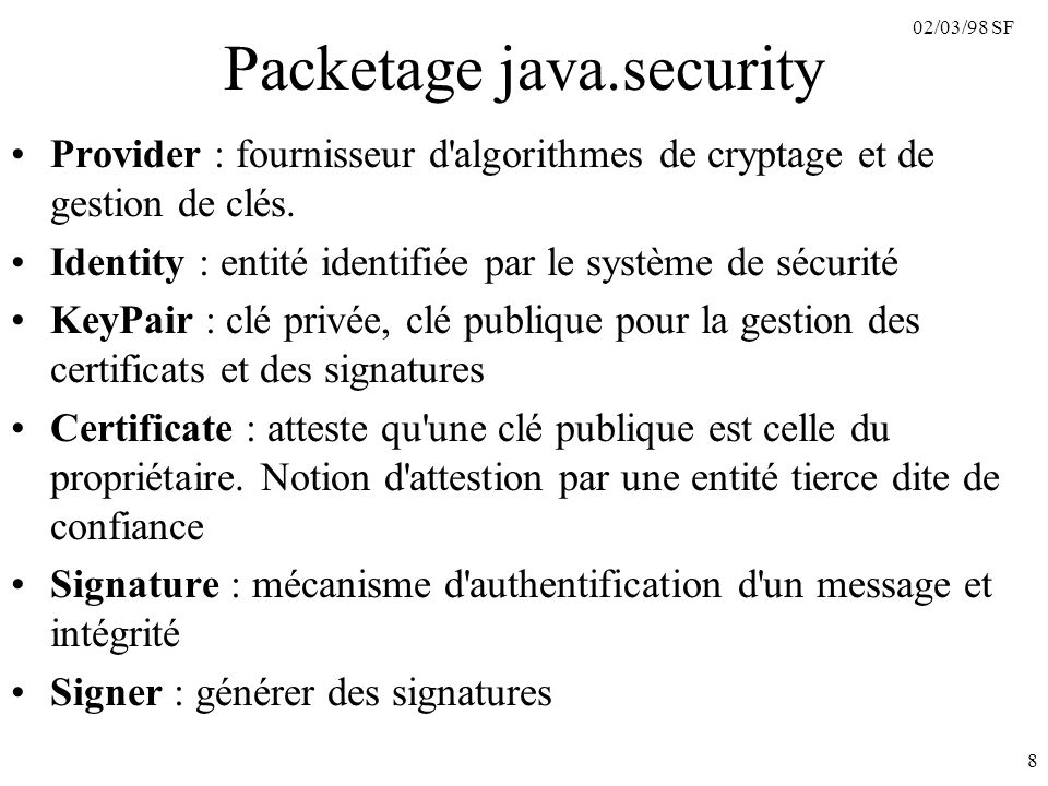 02/03/98 SF 8 Packetage java.security Provider : fournisseur d'algorithmes de cryptage et de gestion de clés. Identity : entité identifiée par le syst