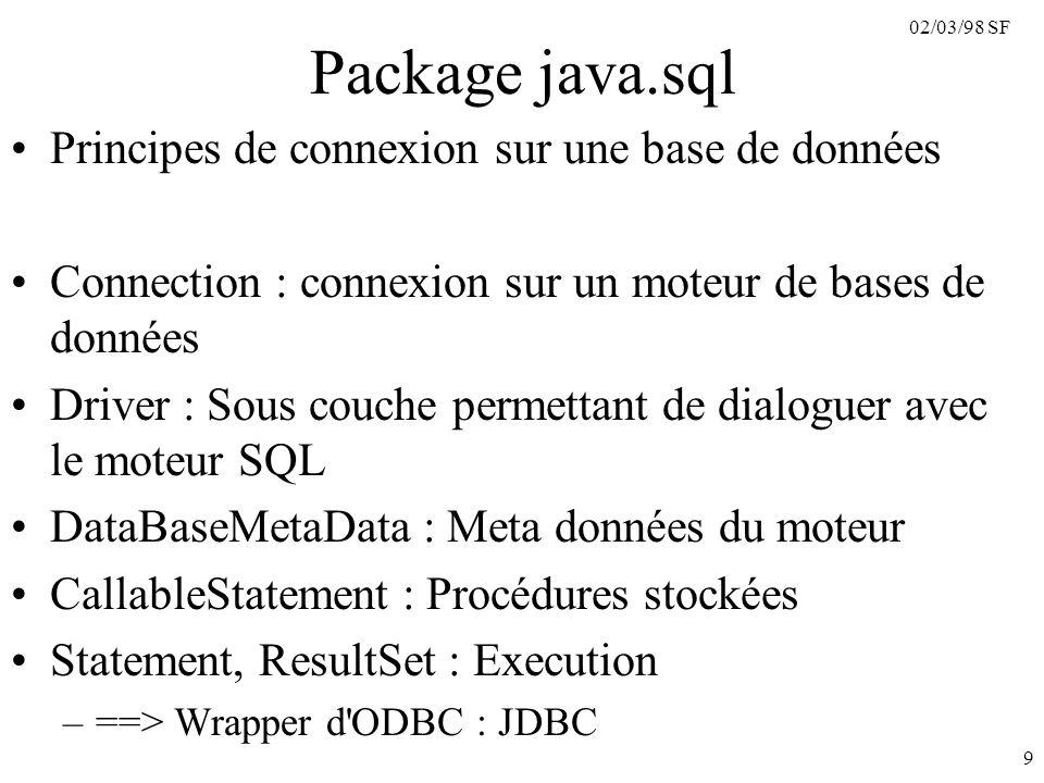 02/03/98 SF 9 Package java.sql Principes de connexion sur une base de données Connection : connexion sur un moteur de bases de données Driver : Sous couche permettant de dialoguer avec le moteur SQL DataBaseMetaData : Meta données du moteur CallableStatement : Procédures stockées Statement, ResultSet : Execution –==> Wrapper d ODBC : JDBC