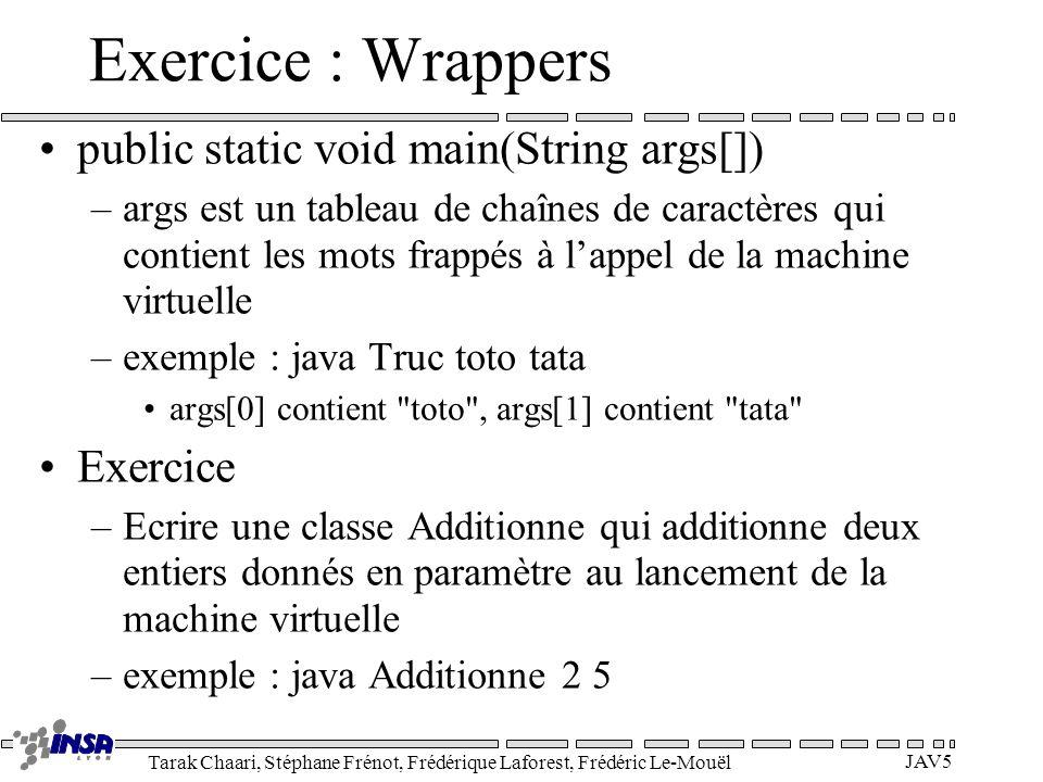 Tarak Chaari, Stéphane Frénot, Frédérique Laforest, Frédéric Le-Mouël JAV5 Exercice : Wrappers public static void main(String args[]) –args est un tab
