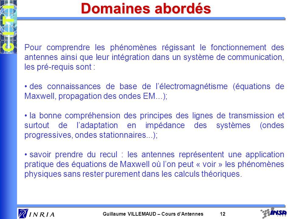 Guillaume VILLEMAUD – Cours dAntennes 12 Domaines abordés Pour comprendre les phénomènes régissant le fonctionnement des antennes ainsi que leur intég
