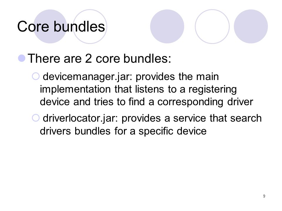 9 Core bundles There are 2 core bundles: devicemanager.jar: provides the main implementation that listens to a registering device and tries to find a corresponding driver driverlocator.jar: provides a service that search drivers bundles for a specific device