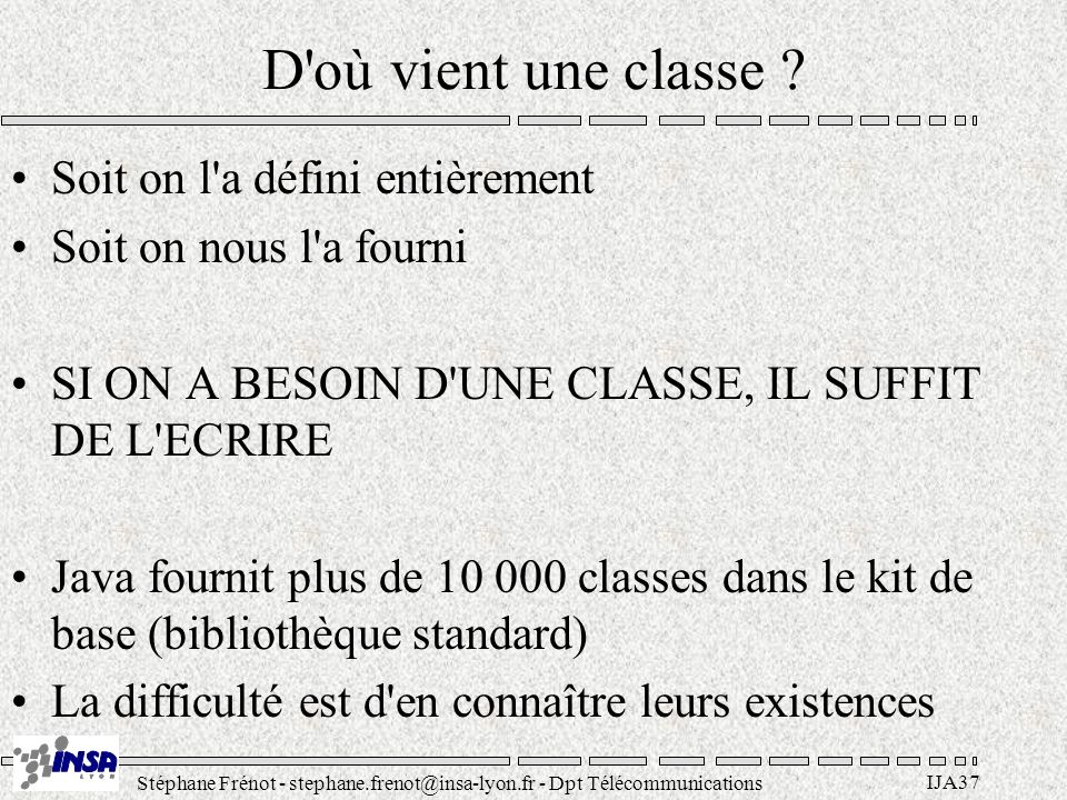 Stéphane Frénot - stephane.frenot@insa-lyon.fr - Dpt Télécommunications IJA37 D où vient une classe .