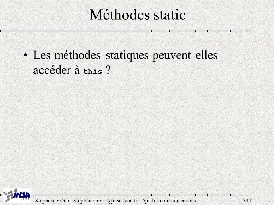 Stéphane Frénot - stephane.frenot@insa-lyon.fr - Dpt Télécommunications IJA41 Méthodes static Les méthodes statiques peuvent elles accéder à this
