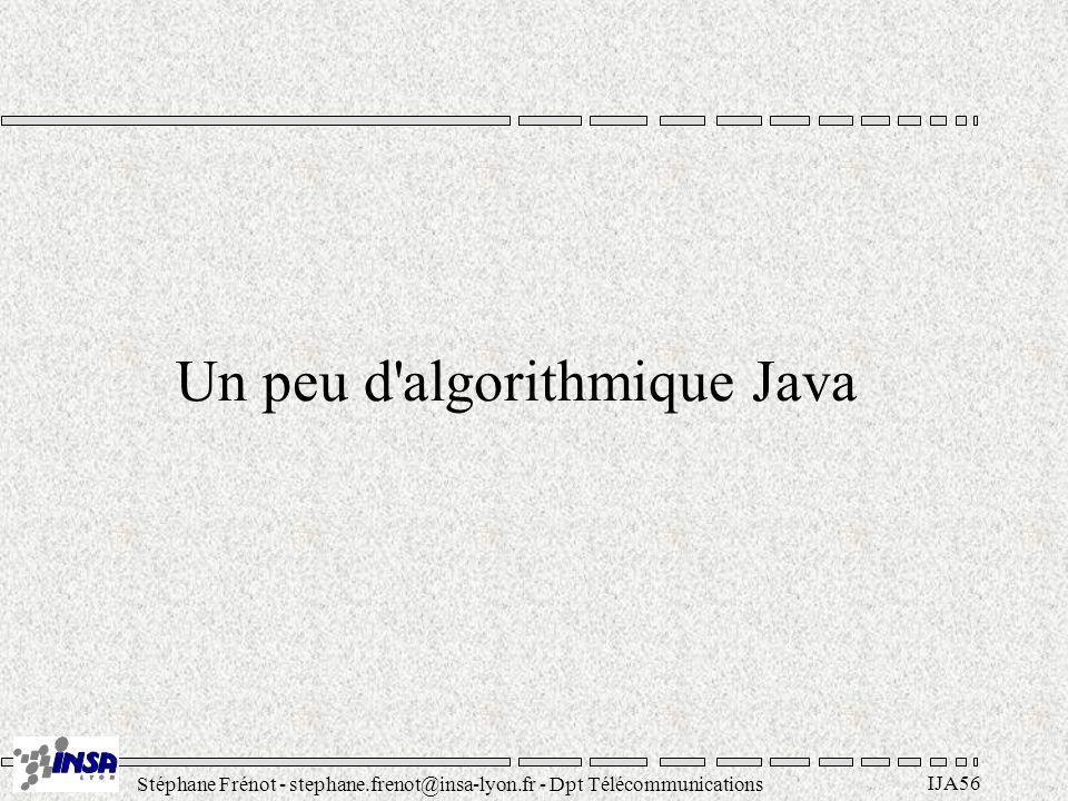 Stéphane Frénot - stephane.frenot@insa-lyon.fr - Dpt Télécommunications IJA56 Un peu d algorithmique Java