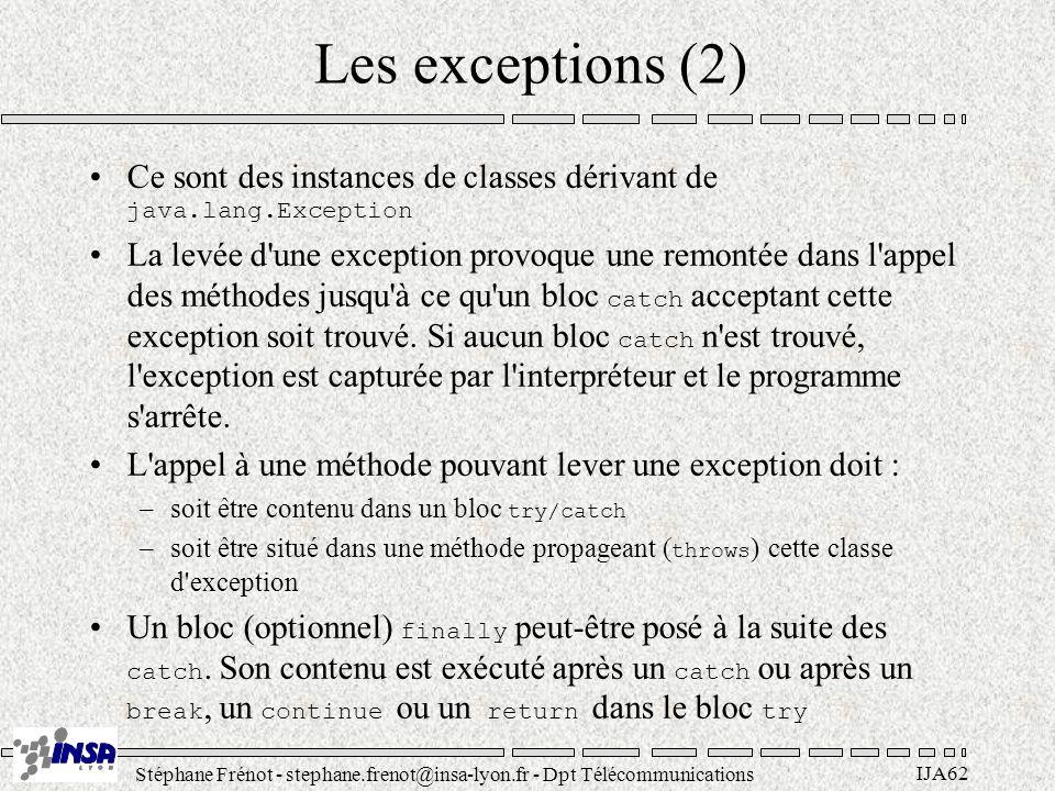 Stéphane Frénot - stephane.frenot@insa-lyon.fr - Dpt Télécommunications IJA62 Les exceptions (2) Ce sont des instances de classes dérivant de java.lan