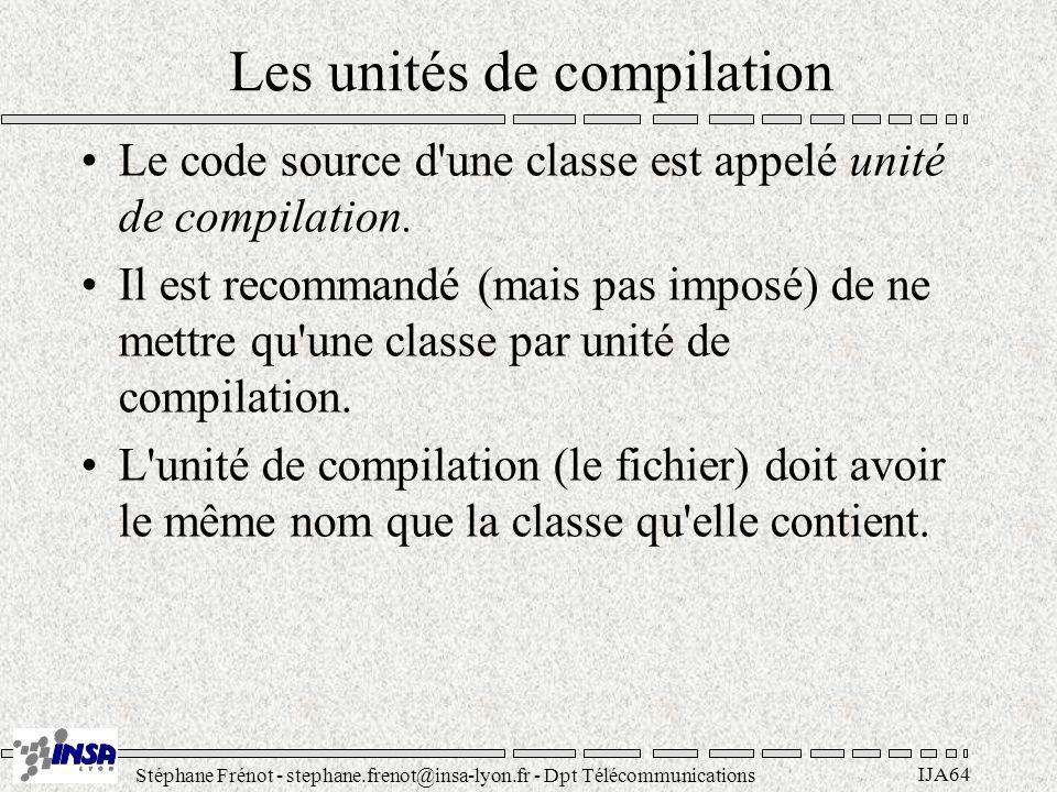 Stéphane Frénot - stephane.frenot@insa-lyon.fr - Dpt Télécommunications IJA64 Les unités de compilation Le code source d'une classe est appelé unité d