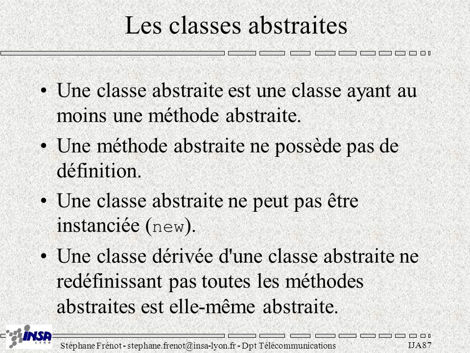 Stéphane Frénot - stephane.frenot@insa-lyon.fr - Dpt Télécommunications IJA87 Les classes abstraites Une classe abstraite est une classe ayant au moins une méthode abstraite.