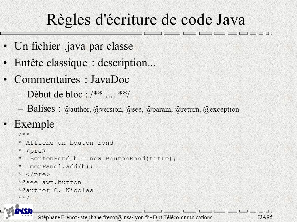 Stéphane Frénot - stephane.frenot@insa-lyon.fr - Dpt Télécommunications IJA95 Règles d écriture de code Java Un fichier.java par classe Entête classique : description...