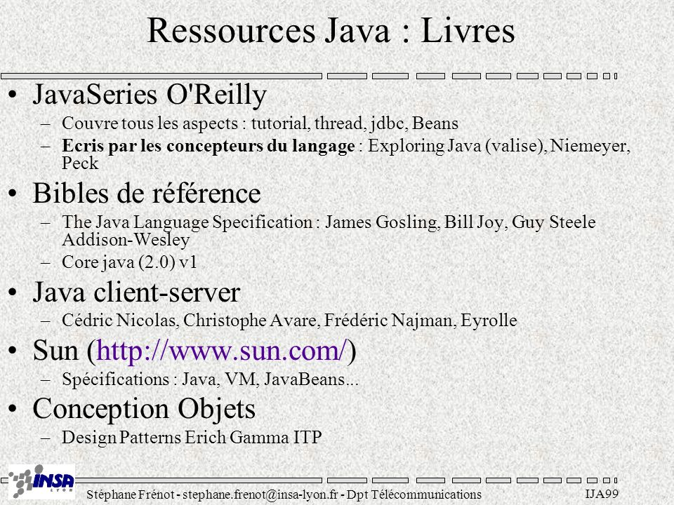 Stéphane Frénot - stephane.frenot@insa-lyon.fr - Dpt Télécommunications IJA99 Ressources Java : Livres JavaSeries O Reilly –Couvre tous les aspects : tutorial, thread, jdbc, Beans –Ecris par les concepteurs du langage : Exploring Java (valise), Niemeyer, Peck Bibles de référence –The Java Language Specification : James Gosling, Bill Joy, Guy Steele Addison-Wesley –Core java (2.0) v1 Java client-server –Cédric Nicolas, Christophe Avare, Frédéric Najman, Eyrolle Sun (http://www.sun.com/) –Spécifications : Java, VM, JavaBeans...
