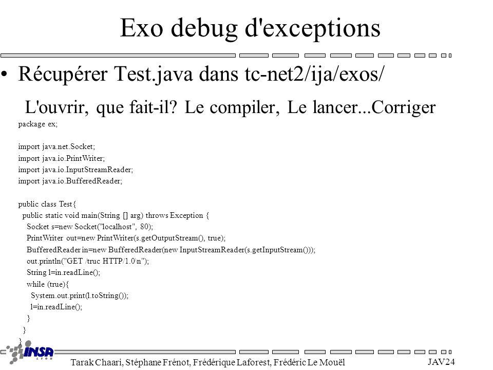 Tarak Chaari, Stéphane Frénot, Frédérique Laforest, Frédéric Le Mouël JAV24 Exo debug d'exceptions Récupérer Test.java dans tc-net2/ija/exos/ L'ouvrir