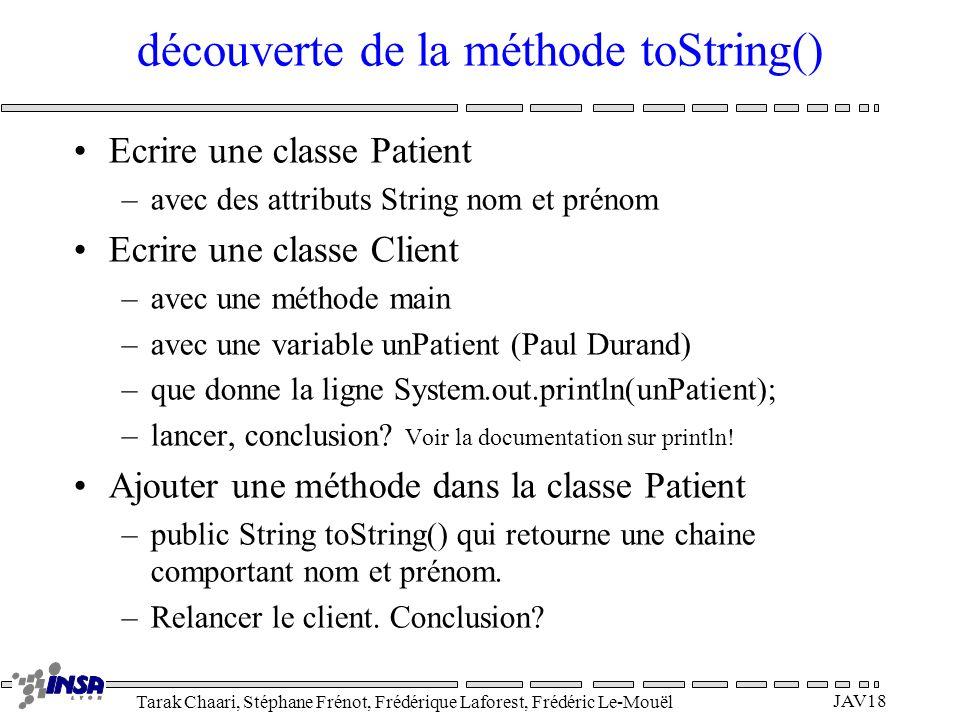 Tarak Chaari, Stéphane Frénot, Frédérique Laforest, Frédéric Le-Mouël JAV18 découverte de la méthode toString() Ecrire une classe Patient –avec des at