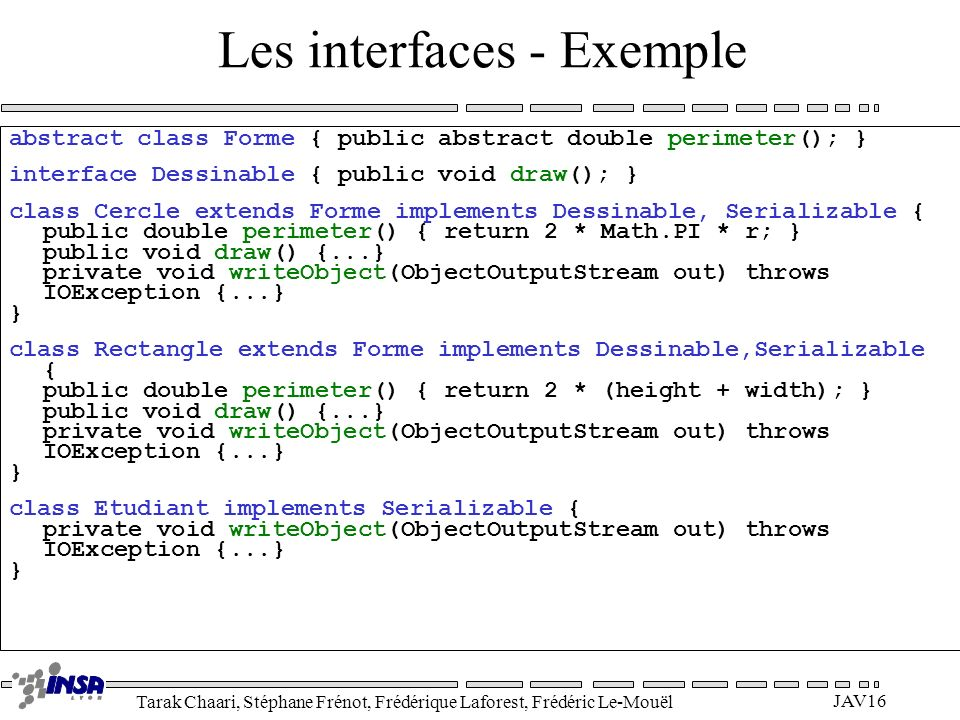 Tarak Chaari, Stéphane Frénot, Frédérique Laforest, Frédéric Le-Mouël JAV16 Les interfaces - Exemple abstract class Forme { public abstract double perimeter(); } interface Dessinable { public void draw(); } class Cercle extends Forme implements Dessinable, Serializable { public double perimeter() { return 2 * Math.PI * r; } public void draw() {...} private void writeObject(ObjectOutputStream out) throws IOException {...} } class Rectangle extends Forme implements Dessinable,Serializable { public double perimeter() { return 2 * (height + width); } public void draw() {...} private void writeObject(ObjectOutputStream out) throws IOException {...} } class Etudiant implements Serializable { private void writeObject(ObjectOutputStream out) throws IOException {...} }